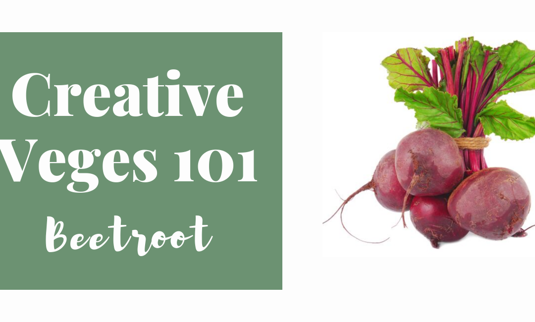 Creative Veges 101 – Beetroot