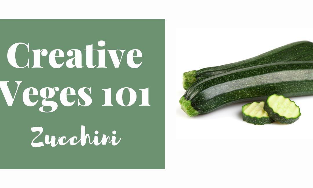 Creative Veges 101 – Zucchini