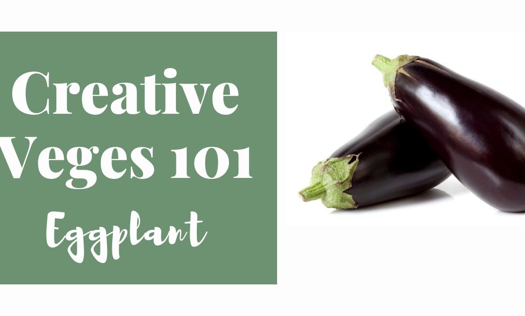 Creative Veges 101 – Eggplant